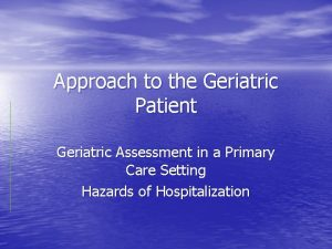 Approach to the Geriatric Patient Geriatric Assessment in