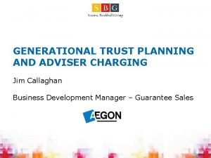 GENERATIONAL TRUST PLANNING AND ADVISER CHARGING Jim Callaghan
