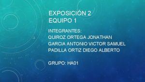 EXPOSICIN 2 EQUIPO 1 INTEGRANTES QUIROZ ORTEGA JONATHAN