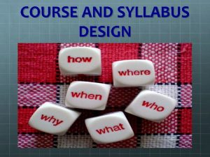 COURSE AND SYLLABUS DESIGN WHAT IS SYLLABUS DESIGN