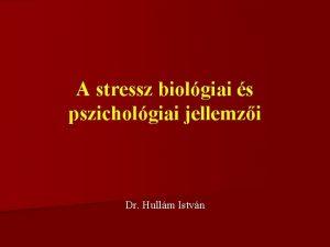 A stressz biolgiai s pszicholgiai jellemzi Dr Hullm