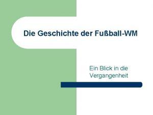 Die Geschichte der FuballWM Ein Blick in die