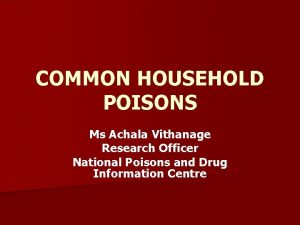 COMMON HOUSEHOLD POISONS Ms Achala Vithanage Research Officer