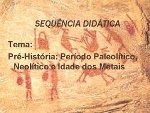SEQUNCIA DIDTICA Tema PrHistria Perodo Paleoltico Neoltico e