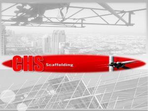 CHS CHS SCAFFOLDING WELCOME TO CHS SCAFFOLDING Established