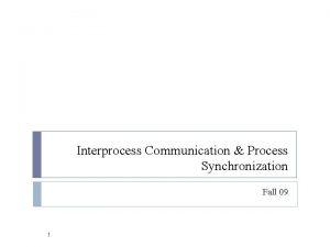 Interprocess Communication Process Synchronization Fall 09 1 Cooperating