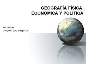 GEOGRAFA FSICA ECONMICA Y POLTICA Introduccin Geografa para