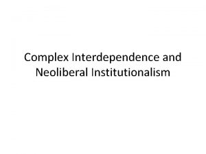 Complex Interdependence and Neoliberal Institutionalism Complex Interdependence The