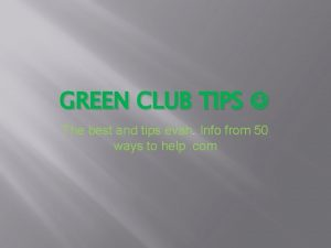 GREEN CLUB TIPS The best and tips evah