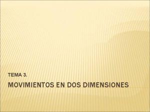 TEMA 3 MOVIMIENTOS EN DOS DIMENSIONES 1 MOVIMIENTOS