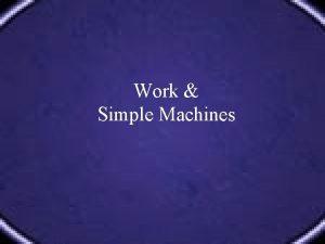 Work Simple Machines Define Describe WORK Define Describe