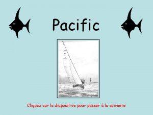 Pacific Cliquez sur la diapositive pour passer la
