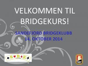 VELKOMMEN TIL BRIDGEKURS SANDEFJORD BRIDGEKLUBB 14 OKTOBER 2014