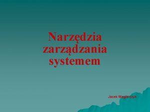Narzdzia zarzdzania systemem Jacek Wglarczyk Zarzdzanie jest dziaaniem