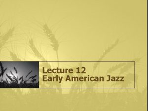 Lecture 12 Early American Jazz What is Jazz