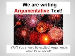 We are writing Argumentative Text YAY You should