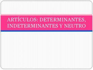 ARTCULOS DETERMINANTES INDETERMINANTES Y NEUTRO ARTCULOS DETERMINANTES E