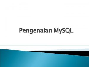 Pengenalan My SQL Mengenal My SQL My SQL