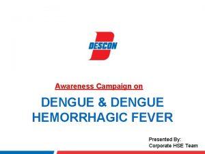 Awareness Campaign on DENGUE DENGUE HEMORRHAGIC FEVER Presented