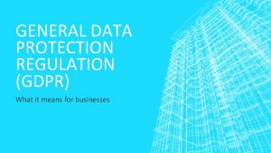 GENERAL DATA PROTECTION REGULATION GDPR What it means