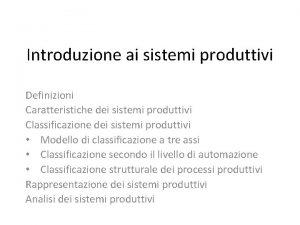 Introduzione ai sistemi produttivi Definizioni Caratteristiche dei sistemi