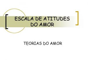 ESCALA DE ATITUDES DO AMOR TEORIAS DO AMOR