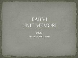 BAB VI UNIT MEMORI Oleh Ilmawan Mustaqim Memori