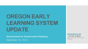 OREGON EARLY LEARNING SYSTEM UPDATE Government to Government