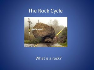 The Rock Cycle What is a rock Answer