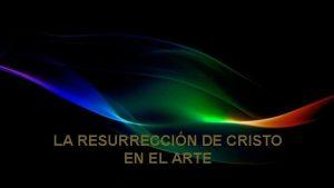 LA RESURRECCIN DE CRISTO EN EL ARTE La