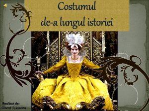 Costumul dea lungul istoriei Realizat de Ciornii Ecaterina