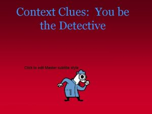 Context Clues You be the Detective Click to
