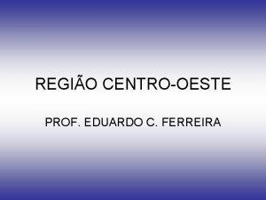 REGIO CENTROOESTE PROF EDUARDO C FERREIRA LOCALIZAO GEOGRFICA