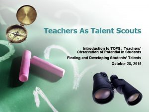 Teachers As Talent Scouts Introduction to TOPS Teachers
