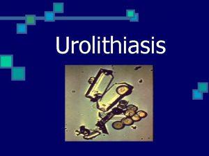 Urolithiasis Uroliths n n Aggregations of sedimented urinary