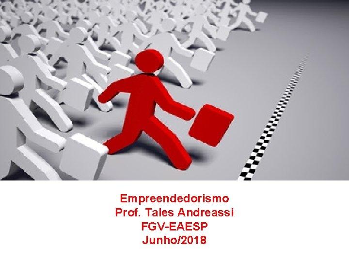 Empreendedorismo Prof Tales Andreassi FGVEAESP Junho2018 Agenda Empreendedorismo