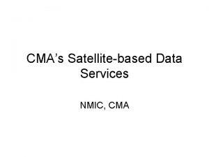 CMAs Satellitebased Data Services NMIC CMA Outline CMAs