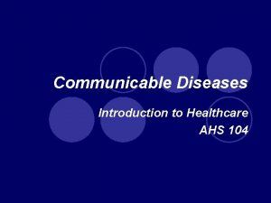 Communicable Diseases Introduction to Healthcare AHS 104 Communicable
