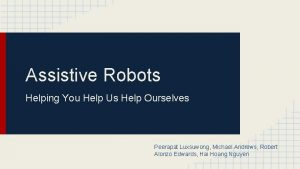Assistive Robots Helping You Help Us Help Ourselves