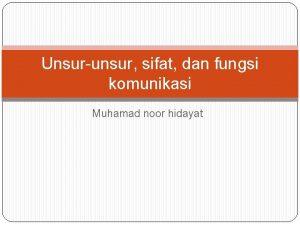 Unsurunsur sifat dan fungsi komunikasi Muhamad noor hidayat