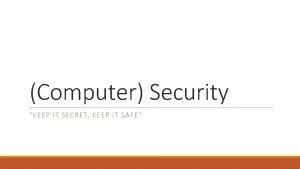 Computer Security KEEP IT SECRET KEEP IT SAFE