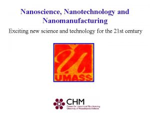 Nanoscience Nanotechnology and Nanomanufacturing Exciting new science and