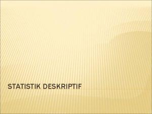 STATISTIK DESKRIPTIF STATISTIK DESKRIPTIF Tujuan deskripsi setiap variabel