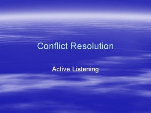 Conflict Resolution Active Listening Active Listening Follow these