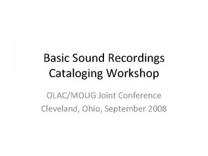 Basic Sound Recordings Cataloging Workshop OLACMOUG Joint Conference