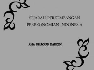 SEJARAH PERKEMBANGAN PEREKONOMIAN INDONESIA ANA DHAOUD DAROIN Perekonomian