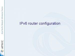 IPv 6 router configuration Overview Basic connectivity configuration
