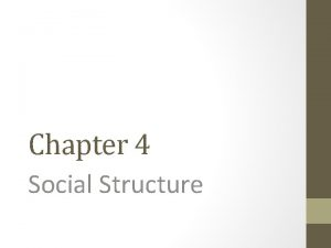 Chapter 4 Social Structure Social Structure Social structure