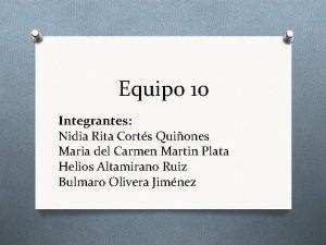 Equipo 10 Integrantes Nidia Rita Corts Quiones Maria
