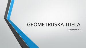 GEOMETRIJSKA TIJELA Karlo Horvat 8 c UGLATA GEOMETRIJSKA